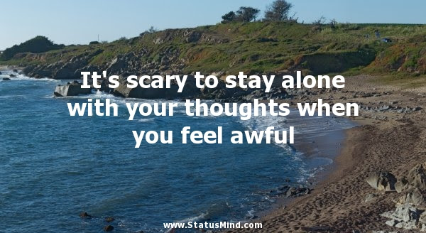 Its Scary To Stay Alone With Your Thoughts Statusmindcom