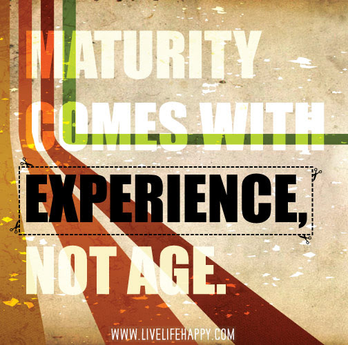 Maturity Comes With Experience Live Life Happy
