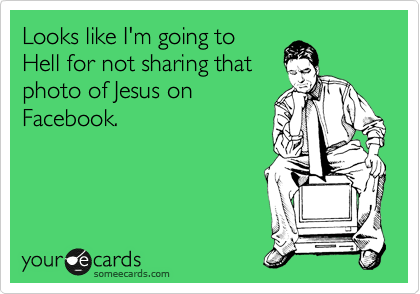 someecards.com - Looks like I'm going to Hell for not sharing that photo of Jesus on Facebook.