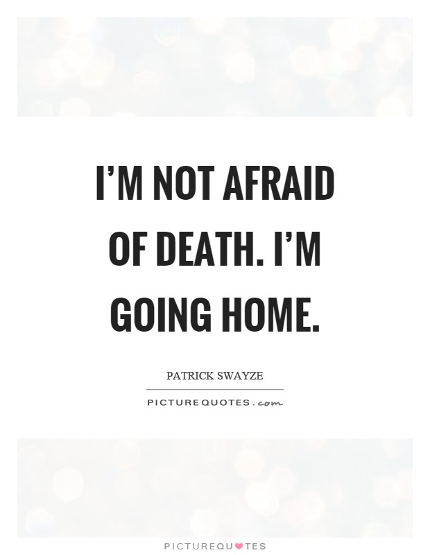 Im Not Afraid Of Death Im Going Home Picture Quotes