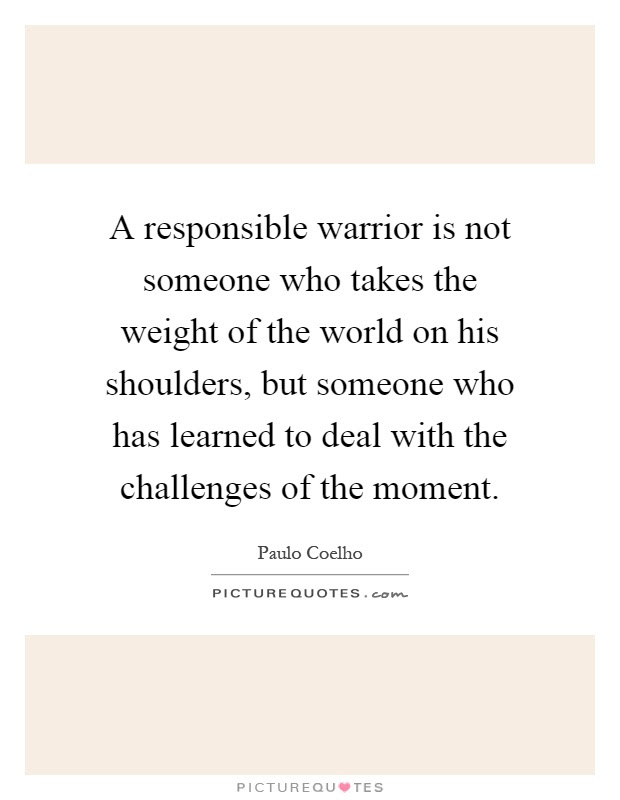 A Responsible Warrior Is Not Someone Who Takes The Weight Of The
