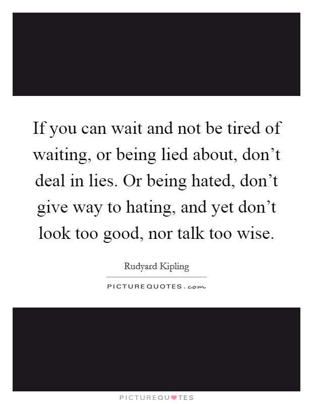 If You Can Wait And Not Be Tired Of Waiting Or Being Lied