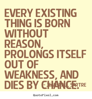 Every Existing Thing Is Born Without Reason Prolongs Itself Jean