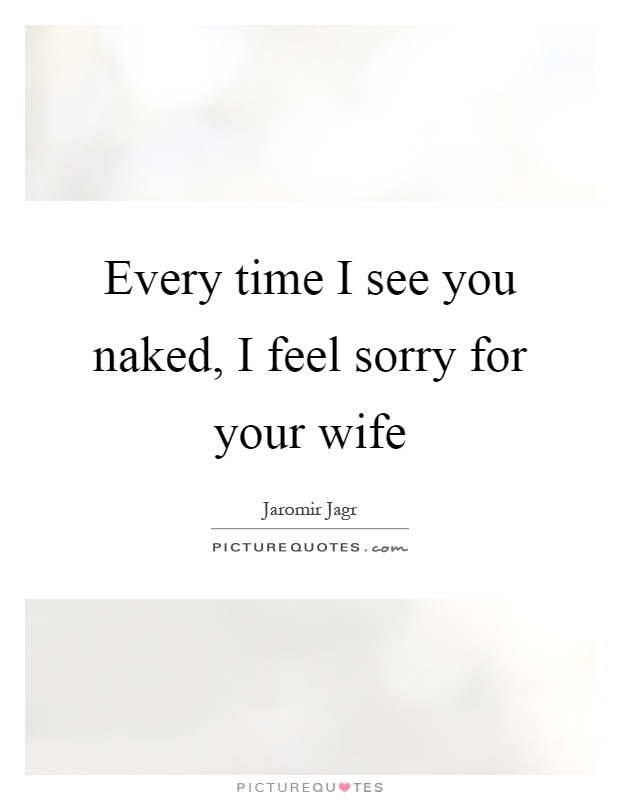 Every Time I See You Naked I Feel Sorry For Your Wife Picture Quotes
