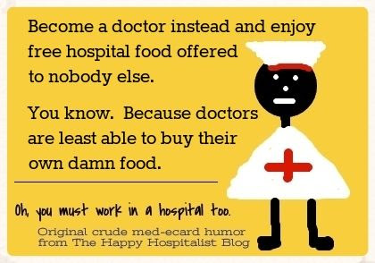 Become a doctor instead and enjoy free hospital food offered to nobody else.  You know.  Because doctors are least able to buy their own food ecard nurse ecard humor photo.