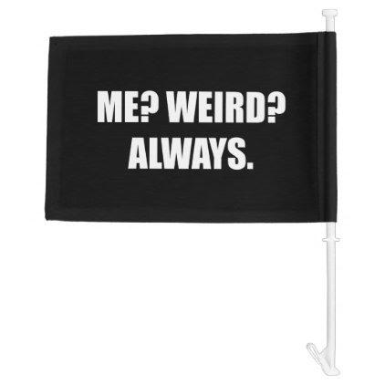 Me Weird Always Car Flag