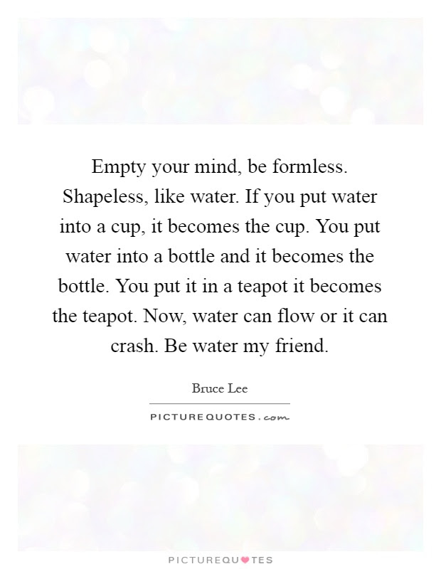 Empty Your Mind Be Formless Shapeless Like Water If You Put
