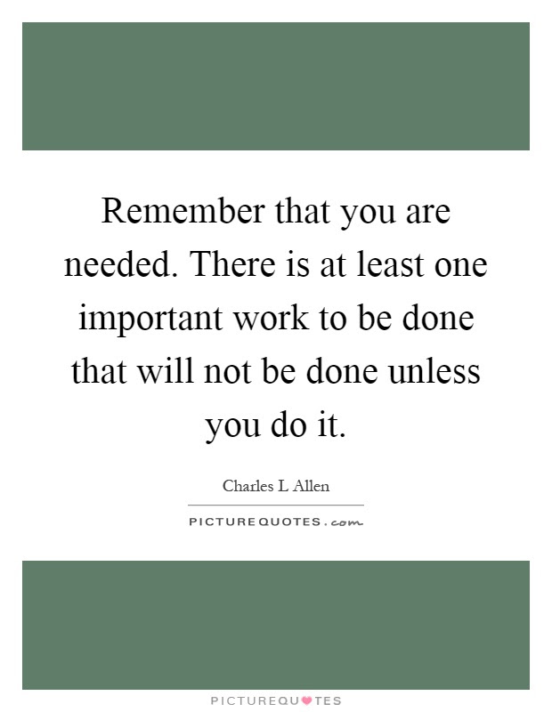 Remember That You Are Needed There Is At Least One Important