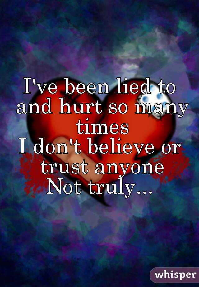 Ive Been Lied To And Hurt So Many Times I Dont Believe Or Trust
