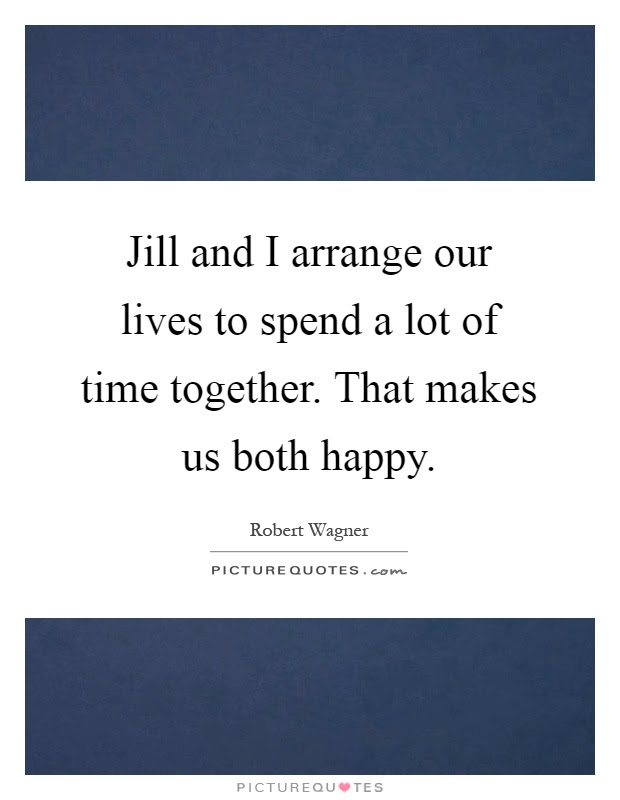 Jill And I Arrange Our Lives To Spend A Lot Of Time Together