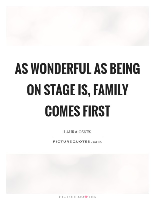 As Wonderful As Being On Stage Is Family Comes First Picture Quotes