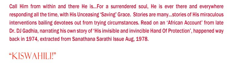 """""""Kiswahili!"""": Call Him from within and there He is...For a surrendered soul, He is ever there and everywhere responding all the time, with His Unceasing 'Saving' Grace.  Stories are many...stories of His miraculous interventions bailing devotees out from trying circumstances. Read on an 'African Account' from late Dr. DJ Gadhia, narrating his own story of 'His invisible and invincible Hand Of Protection', happened way back in 1974, extracted from Sanathana Sarathi Issue Aug, 1978."""
