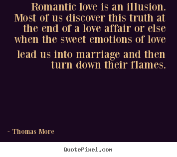 Quotes About Love Romantic Love Is An Illusion Most Of Us