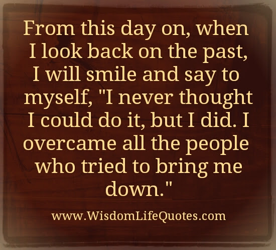 Overcome All The People Who Tried To Bring Me Down Wisdom Life Quotes