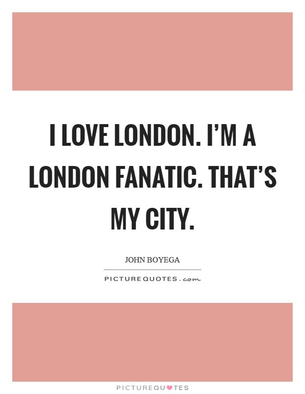 I Love London Im A London Fanatic Thats My City Picture Quotes
