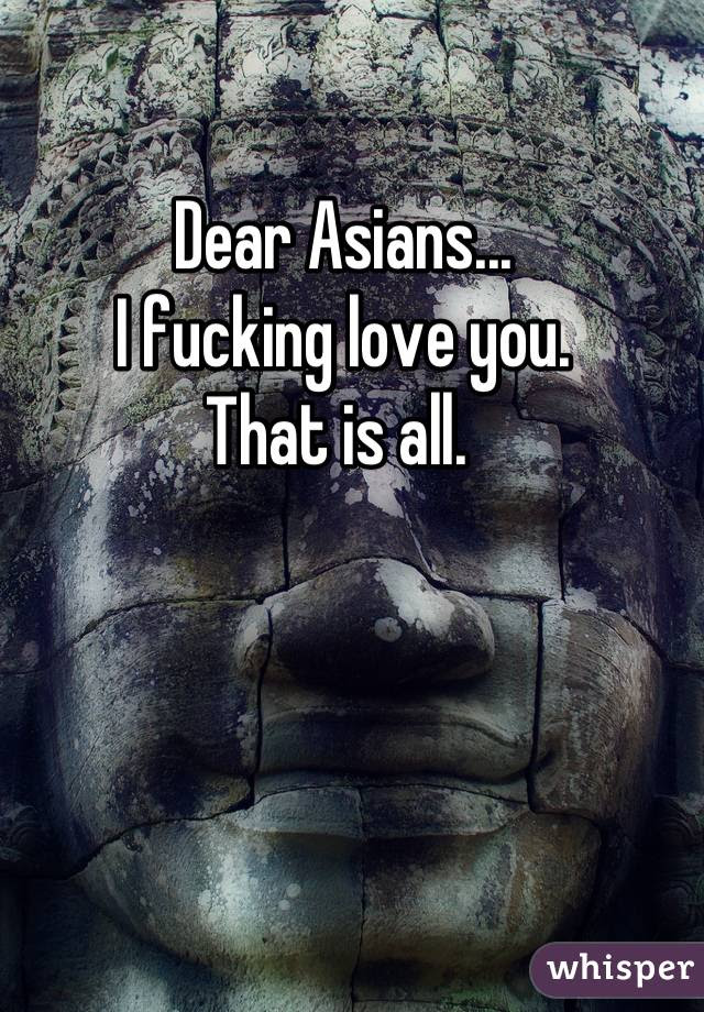 Dear Asians...  I fucking love you.  That is all.