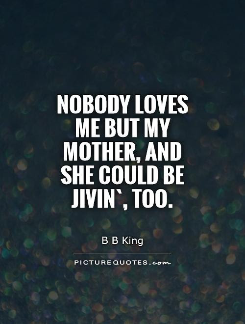 Nobody Loves Me But My Mother And She Could Be Jivin Too