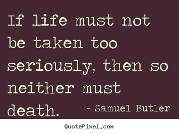 Quotes About Life If Life Must Not Be Taken Too Seriously Then So
