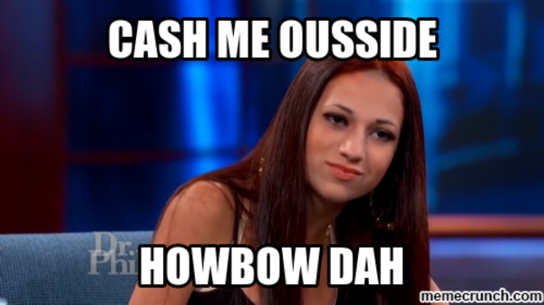 Image result for memes cash me outside howbow dah