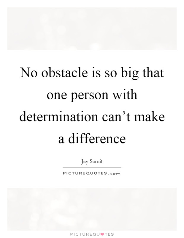 No Obstacle Is So Big That One Person With Determination Cant