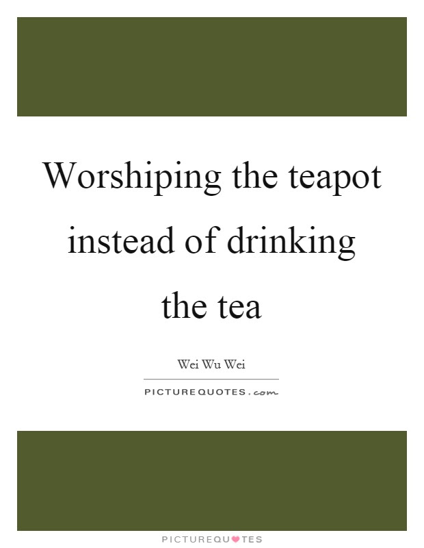 Worshiping The Teapot Instead Of Drinking The Tea Picture Quotes