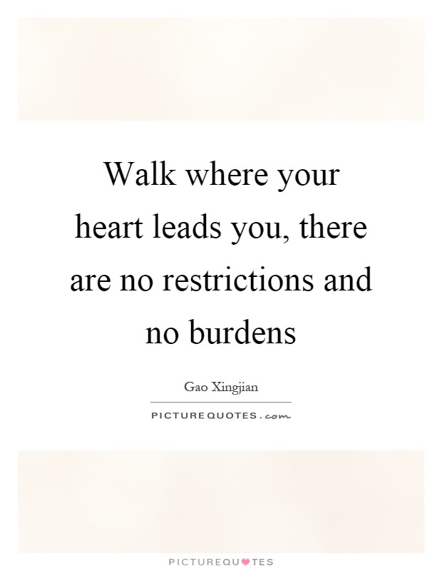 Walk Where Your Heart Leads You There Are No Restrictions And