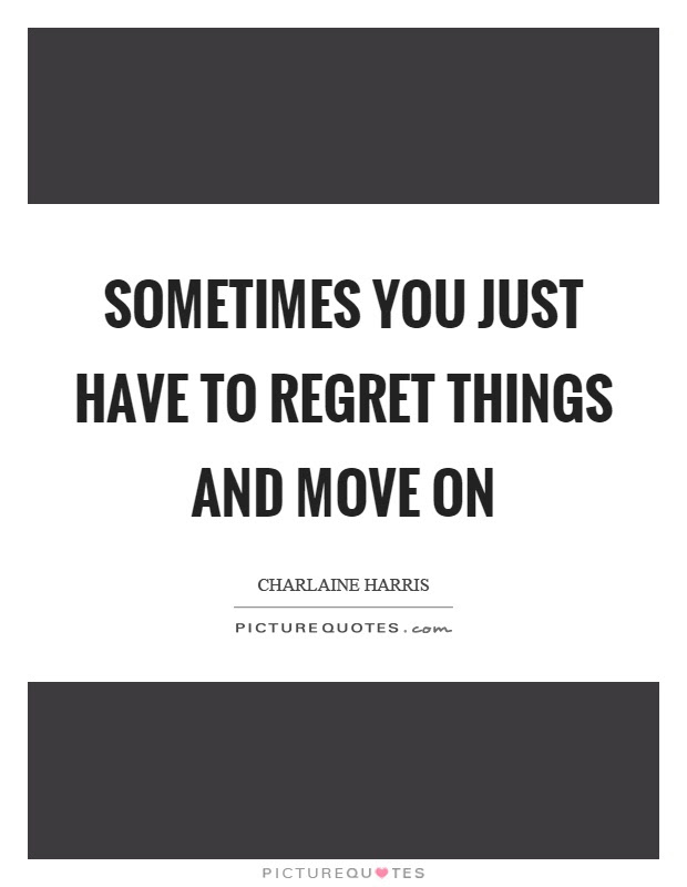 Sometimes You Just Have To Regret Things And Move On Picture Quotes