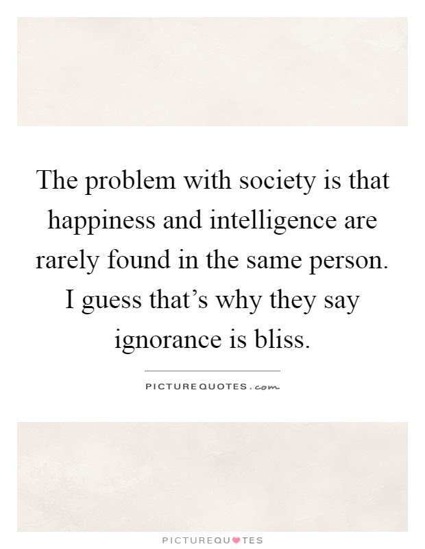 The Problem With Society Is That Happiness And Intelligence Are