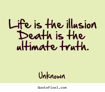 Life Is The Illusion Death Is The Ultimate Truth Unknown Popular