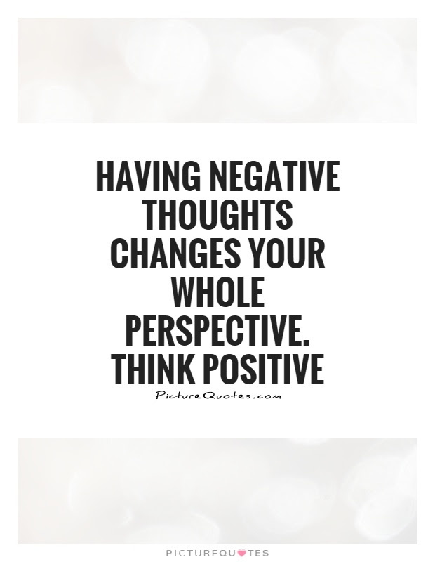 Having Negative Thoughts Changes Your Whole Perspective Think
