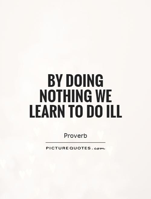 By Doing Nothing We Learn To Do Ill Picture Quotes