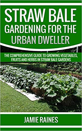 Straw Bale Gardening for the Urban Dweller: The Comprehensive Guide to Growing Vegetables, Fruits and Herbs in Straw Bale Gardens