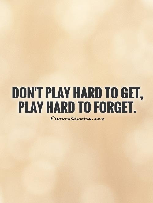 Dont Play Hard To Get Play Hard To Forget Picture Quotes