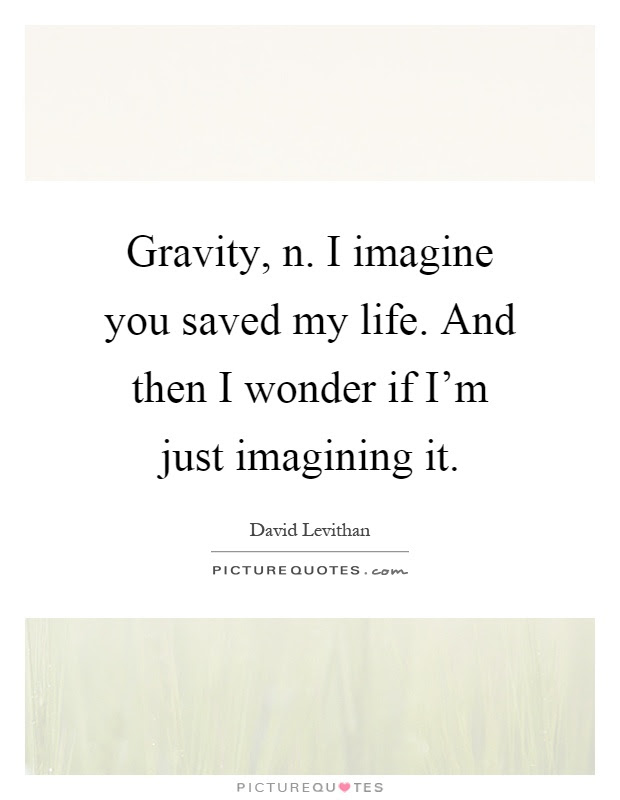 Gravity N I Imagine You Saved My Life And Then I Wonder If