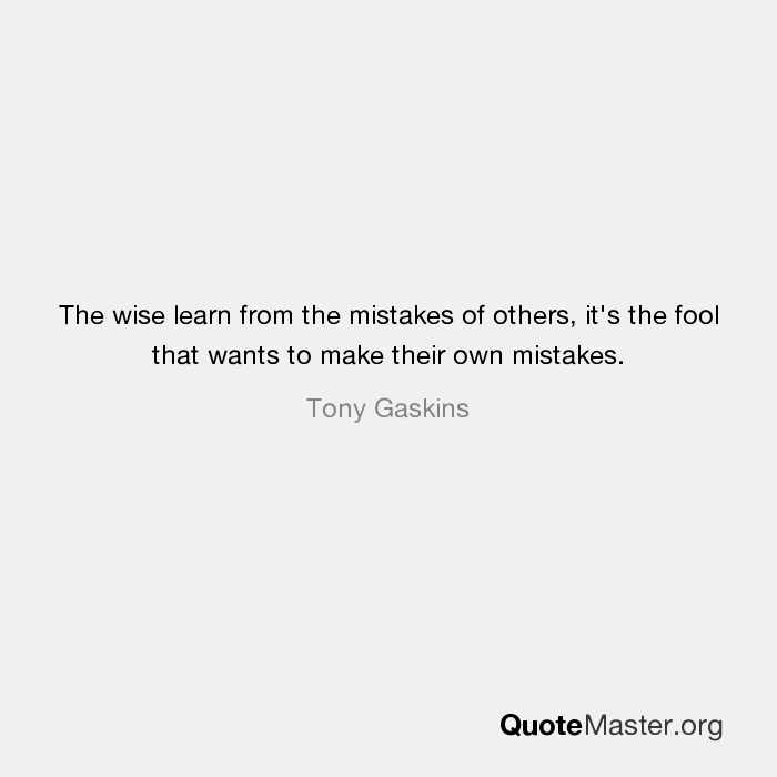 The Wise Learn From The Mistakes Of Others Its The Fool That Wants
