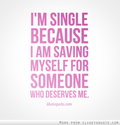 Im Single Because I Am Saving Myself For Someone Who Deserves Me