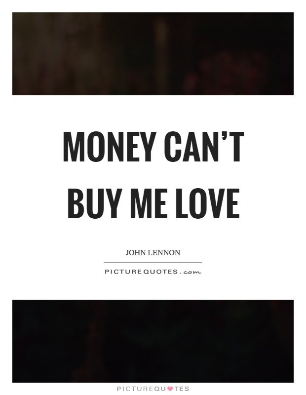 Money Cant Buy Me Love Picture Quotes