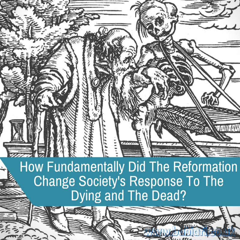 How Fundamentally Did The Reformation Change Society's Response To The Dying and The Dead?