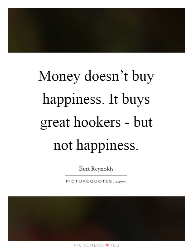 Money Doesnt Buy Happiness It Buys Great Hookers But Not