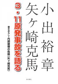 小出裕章 矢ケ崎克馬3・11原発事故を語る 書きおろし・内部被曝の危険