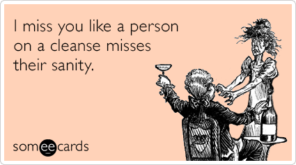Funny Missing You Ecard: I miss you like a person on a cleanse misses their sanity.
