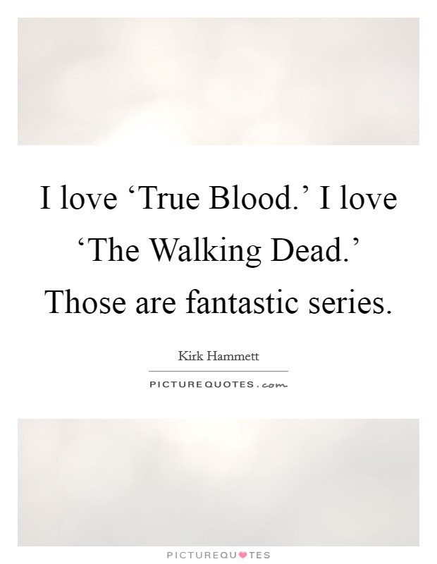 I Love True Blood I Love The Walking Dead Picture Quotes