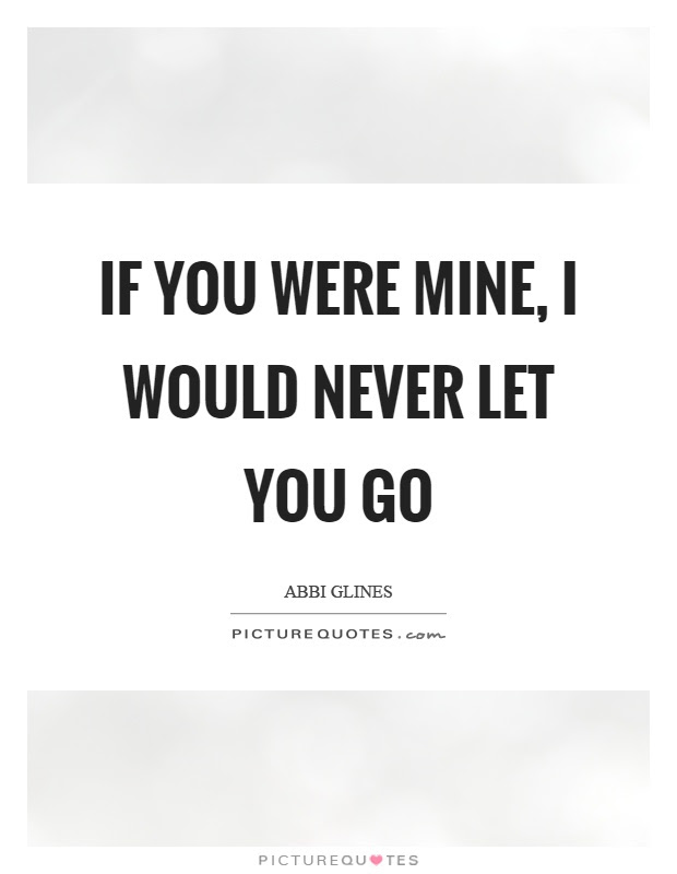 If You Were Mine I Would Never Let You Go Picture Quotes