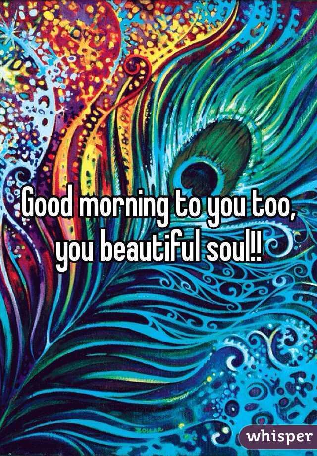 Good Morning To You Too You Beautiful Soul