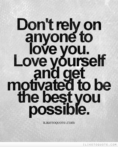 Dont Rely On Anyone To Love You Love Yourself And Get Motivated To
