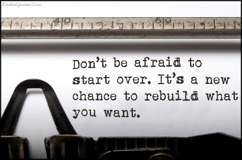 Dont Be Afraid To Start Over Its A New Chance To Rebuild What You