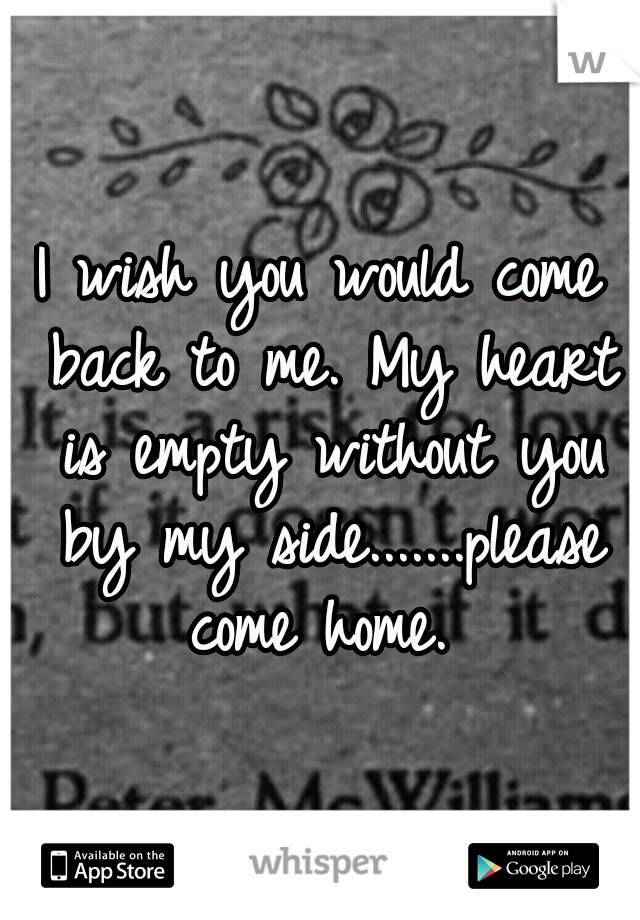 I Wish You Would Come Back To Me My Heart Is Empty Without You By My