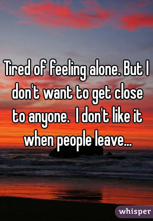 Tired Of Feeling Alone But I Dont Want To Get Close To Anyone I Don
