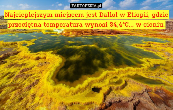 Najcieplejszym miejscem jest Dallol – Najcieplejszym miejscem jest Dallol w Etiopii, gdzie przeciętna temperatura wynosi 34,4°C... w cieniu.