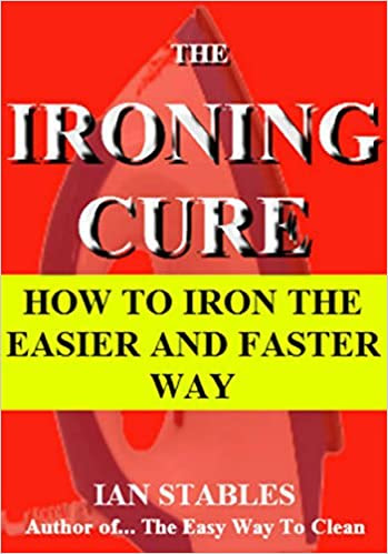 THE IRONING CURE: How to iron the easier and faster way (House Cleaning, Decluttering, and Organizing Made Easy Book 1)